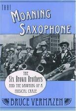 That Moaning Saxophone : The Six Brown Brothers and the Dawning of a Musical...