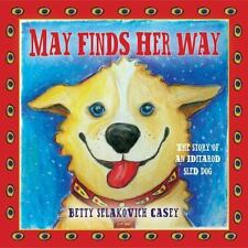 May Finds Her Way : The Story of an Iditarod Sled Dog by Betty Selakovich...