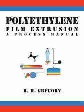 Polyethylene Film Extrusion: A Process Manual, , Gregory, B. H., Good, 2009-12-1