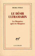 Michel ONFRAY*NEUF 11/2017*LE DÉSIR ULTRAMARIN*Les Marquises après les Marquises