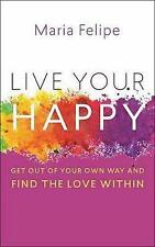 Live Your Happy: Get Out of Your Own Way and Find the Love Within by Maria...