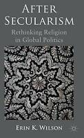 After Secularism: Rethinking Religion in Global Politics by Erin K. Wilson, NEW