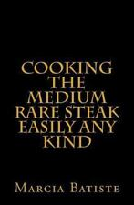 Cooking the Medium Rare Steak Easily Any Kind by Marcia Batiste (2014,...