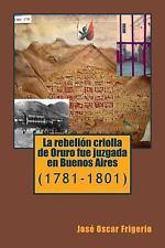 La Rebelion Criolla de Oruro Fue Juzgada en Buenos Aires : (1781-1801) by...