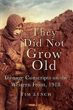 They Did Not Grow Old: Teenage Conscripts On The Western Front, 1918, Lynch, Tim