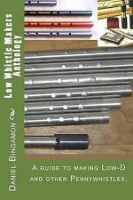 Low Whistle Makers Anthology: A guide to make Low-D and other Pennywhistles.