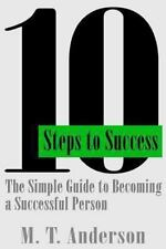 10 Steps to Success: the Simple Guide to Becoming a Successful Person by M....