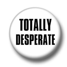 Totally Desperate 1 Inch / 25mm Pin Button Badge Single Looking Flirty Cheeky
