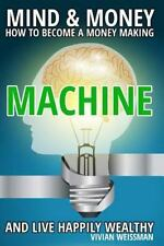 Mind and Money: How to Become a Money Making Machine and Live Happily Wealthy...