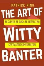 The Art of Witty Banter Be Clever Be Quick Be Interesting Paperback Patrick King