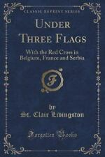 Under Three Flags : With the Red Cross in Belgium, France and Serbia (Classic...
