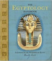 The Egyptology Handbook: A Course in the Wonders of Egypt (Ologies) by Emily San