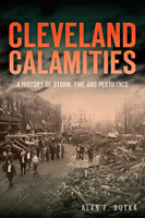 Cleveland Calamities: A History of Storm, Fire and Pestilence [Disaster] [OH]