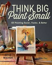 Think Big Paint Small Oil Painting Easier, Faster and Better by Joyce Washor