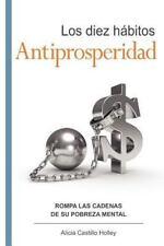 Los Diez Hábitos Antiprosperidad : Rompa el Ancla de Su Prosperidad by Alicia...