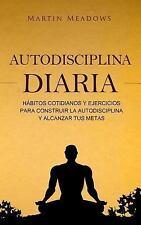 Autodisciplina Diaria : Hábitos Cotidianos y Ejercicios para Construir la...
