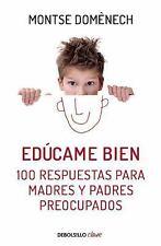 Edúcame Bien : 100 Respuestas Para Madres Y Padres Preocupados by Montse...