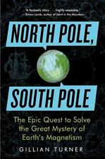 North Pole, South Pole : The Epic Quest to Solve the Great Mystery of Earth's Ma