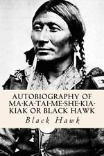 Autobiography of Ma-Ka-tai-me-she-kia-kiak or Black Hawk by Black Black Hawk...