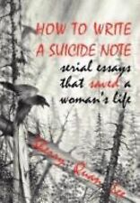 How to Write a Suicide Note : Serial Essays That Saved a Woman's Life by...