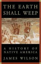 The Earth Shall Weep : A History of Native America by James Wilson