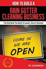 How to Build a Rain Gutter Cleaning Business (Special Edition) : The Only...