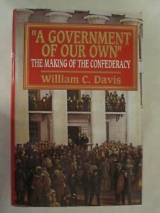 A Government of Our Own : The Making of the Confederacy by William C. Davis