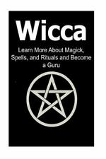 Wicca: Learn More about Magick, Spells, and Rituals and Become a Guru :...