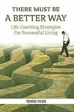 There Must Be a Better Way!: Life Coaching Strategies for Successful Living