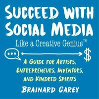 Succeed with Social Media Like a Creative Genius: A Guide for Artists, Entrepren
