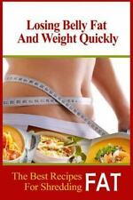 Losing Belly Fat and Weight Quickly : The Best Recipes for Shredding Fat by...