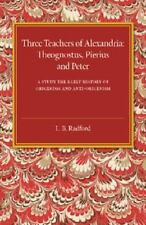 Three Teachers of Alexandria : Theognostus, Pierus and Peter: a Study in the...