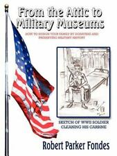 From the Attic to Military Museums : How to Honor Your Family by Donating and...