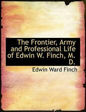The Frontier, Army and Professional Life of Edwin W. Finch, M. D. (Large Prin-,