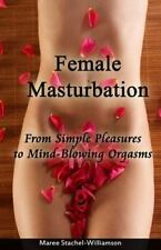 Female Masturbation: Simple Pleasures to Mindblowing Orgasms: By Stachel-Will...