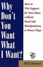 Why Dont You Want What I Want?: How to Win Support for Your Ideas without Hard