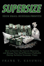 Supersize Your Small Business Profits!: How to Survive the Current Recession and