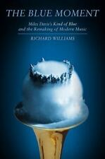 The Blue Moment : Miles Davis's Kind of Blue and the Remaking of Modern Music by