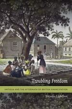 Troubling Freedom : Antigua and the Aftermath of British Emancipation by Natasha