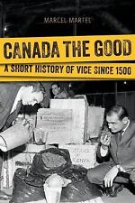 Canada the Good : A History of Vice since 1500 by Marcel Martel (2014,...