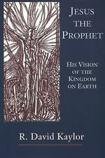 Jesus the Prophet: His Vision of the Kingdom on Earth: By R David Kaylor