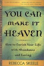 You Can Make It Heaven: How to Enrich Your Life with Abundance and Loving