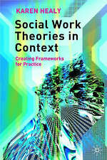 Social Work Theories in Context: Creating Frameworks for Practice by Karen Healy
