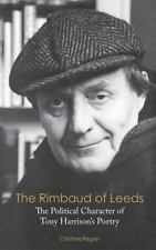 Rimbaud of Leeds : The Political Character of Tony Harrison's Poetry: By Rega...
