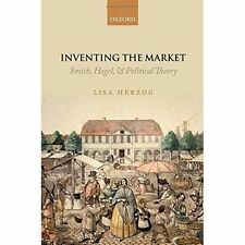 Inventing the Market: Smith, Hegel, and Political Theory by Lisa Herzog...