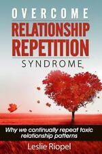 Overcome Relationship Repetition Syndrome: By Riopel, Leslie