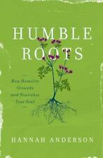 Humble Roots: How Humility Grounds and Nourishes Your Soul, Anderson, Hannah