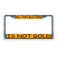 ALL THAT GLITTERS IS NOT GOLD Metal License Plate Frame Tag Border Two Holes