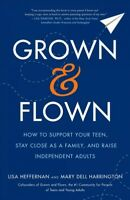 Grown and Flown : How to Support Your Teen, Stay Close As a Family, and Raise...