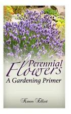 Perennial Flowers : A Gardening Primer by Karen Elliot (2015, Paperback)